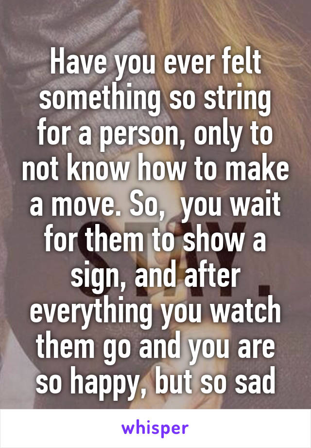 Have you ever felt something so string for a person, only to not know how to make a move. So,  you wait for them to show a sign, and after everything you watch them go and you are so happy, but so sad