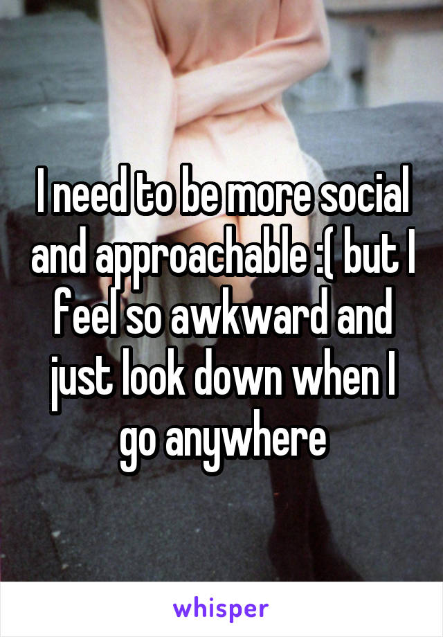 I need to be more social and approachable :( but I feel so awkward and just look down when I go anywhere