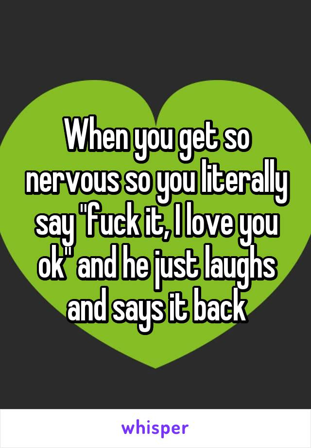 """When you get so nervous so you literally say """"fuck it, I love you ok"""" and he just laughs and says it back"""