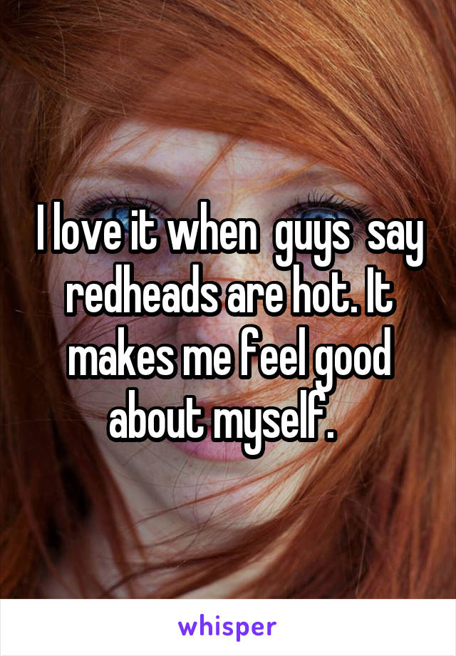 I love it when  guys  say redheads are hot. It makes me feel good about myself.