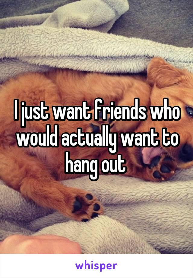 I just want friends who would actually want to hang out