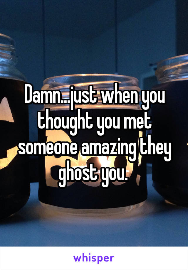 Damn...just when you thought you met someone amazing they ghost you.