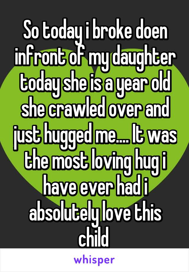 So today i broke doen infront of my daughter today she is a year old she crawled over and just hugged me.... It was the most loving hug i have ever had i absolutely love this child