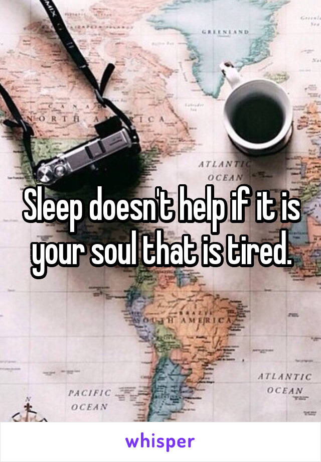 Sleep doesn't help if it is your soul that is tired.