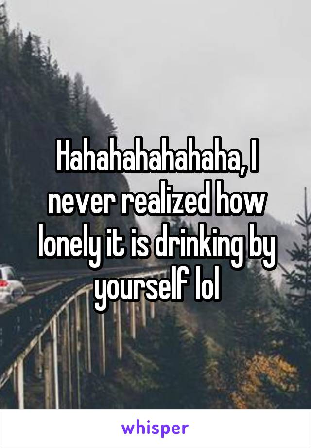Hahahahahahaha, I never realized how lonely it is drinking by yourself lol