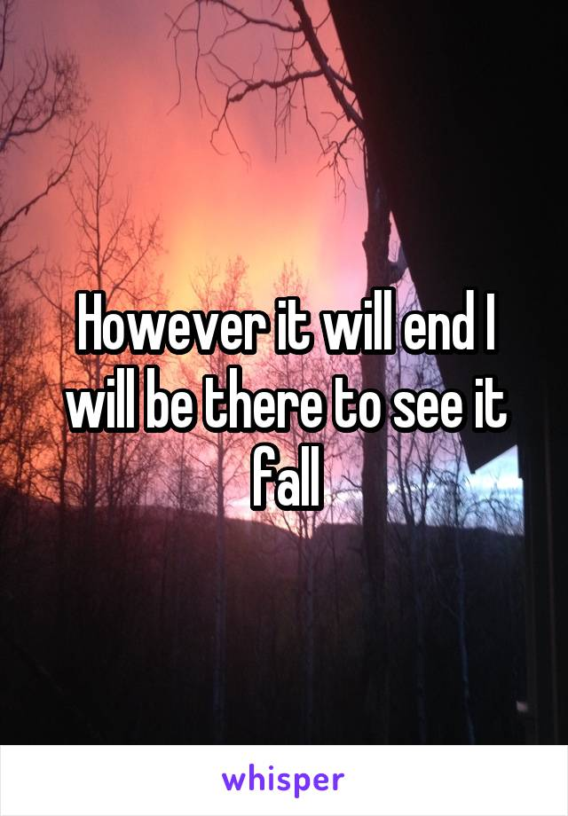 However it will end I will be there to see it fall