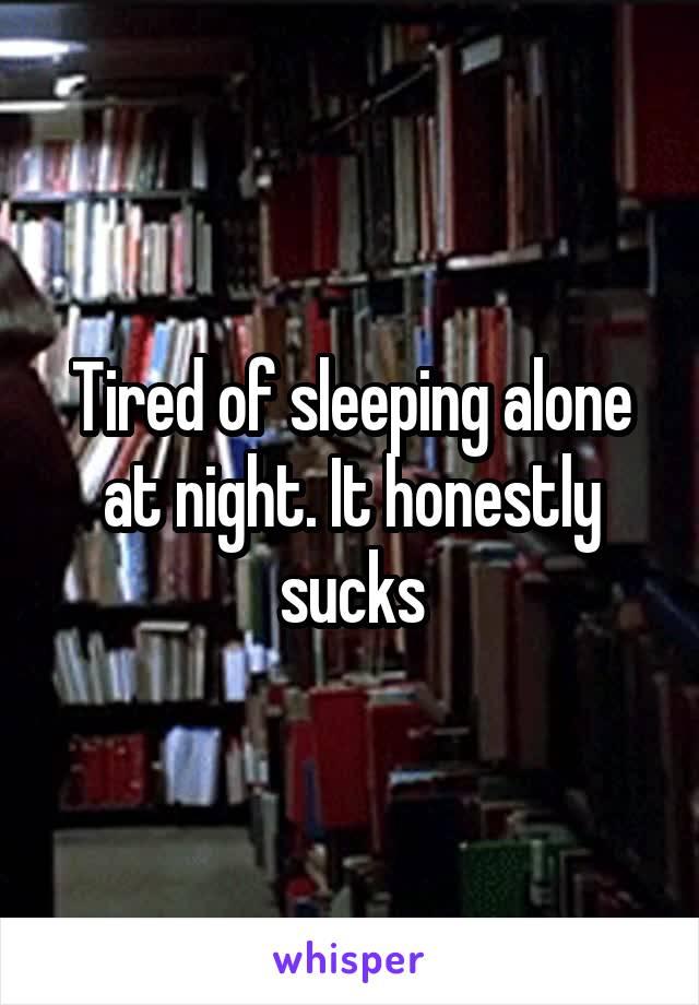 Tired of sleeping alone at night. It honestly sucks