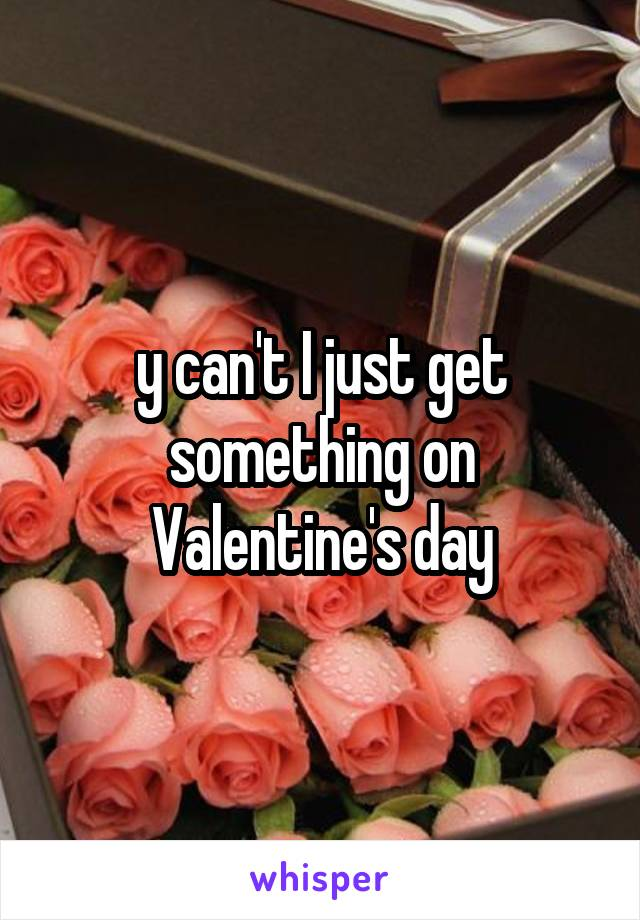 y can't I just get something on Valentine's day