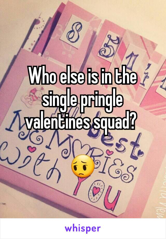 Who else is in the single pringle valentines squad?   😔