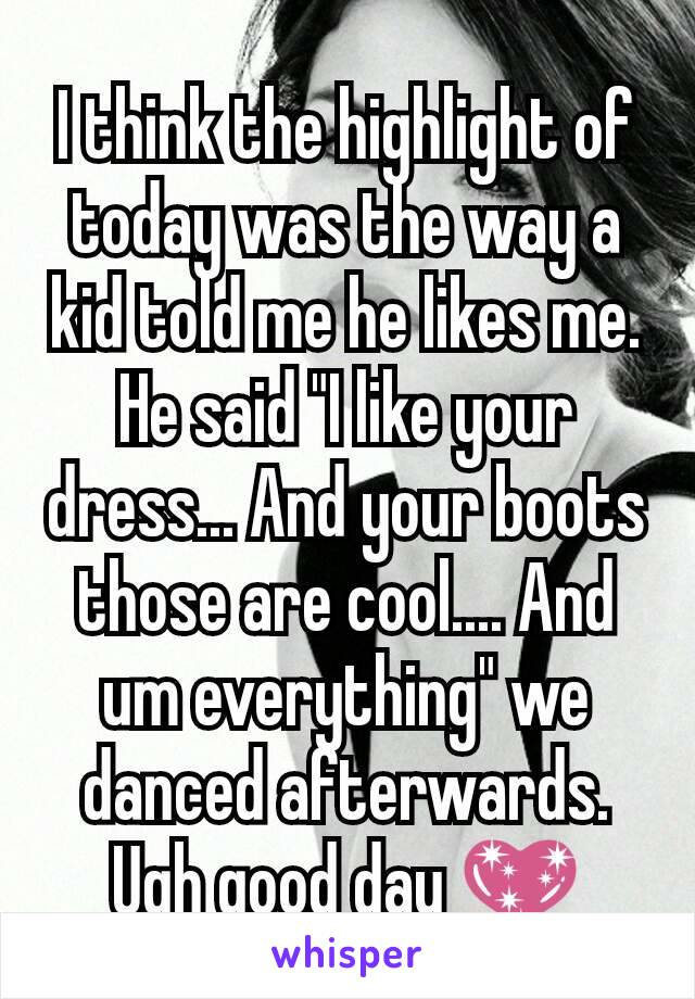 """I think the highlight of today was the way a kid told me he likes me. He said """"I like your dress... And your boots those are cool.... And um everything"""" we danced afterwards. Ugh good day 💖"""