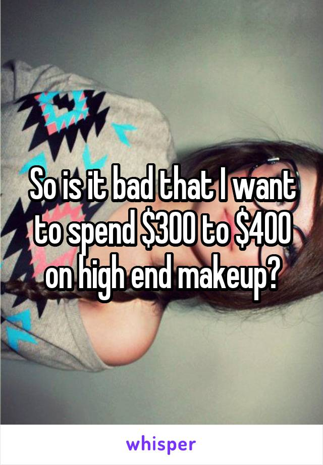 So is it bad that I want to spend $300 to $400 on high end makeup?