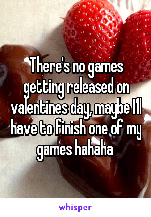 There's no games getting released on valentines day, maybe I'll have to finish one of my games hahaha