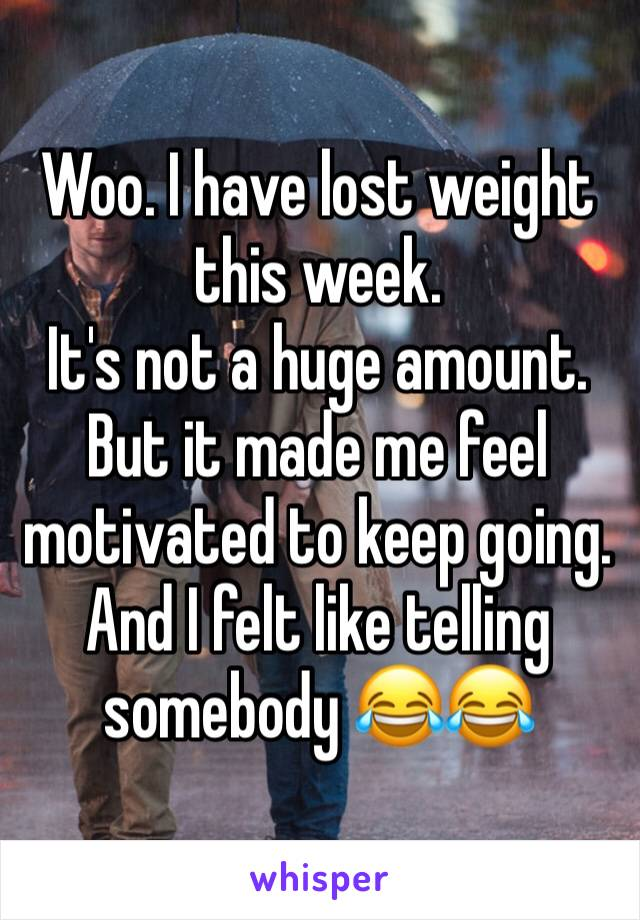 Woo. I have lost weight this week.   It's not a huge amount. But it made me feel motivated to keep going.  And I felt like telling somebody 😂😂