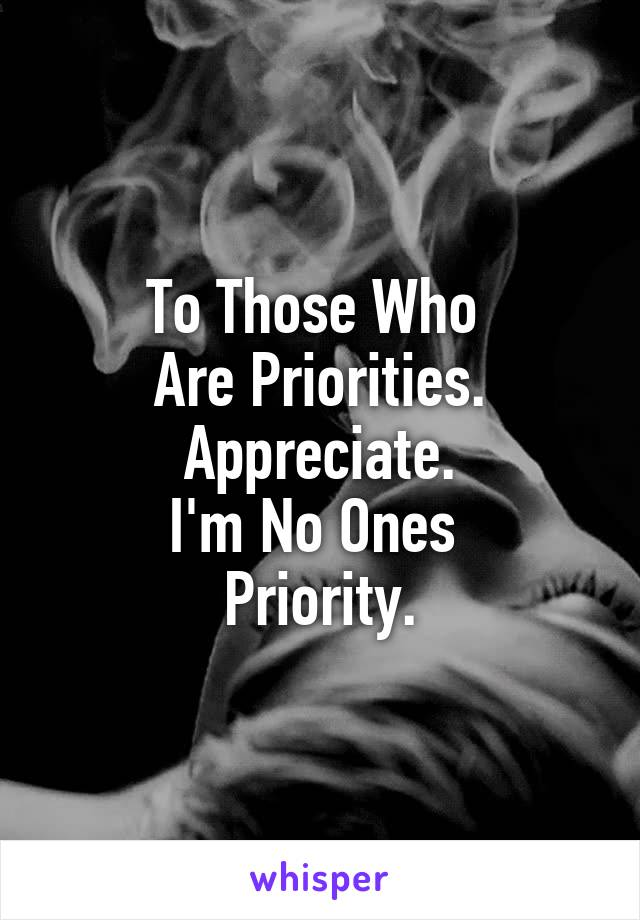 To Those Who  Are Priorities. Appreciate. I'm No Ones  Priority.