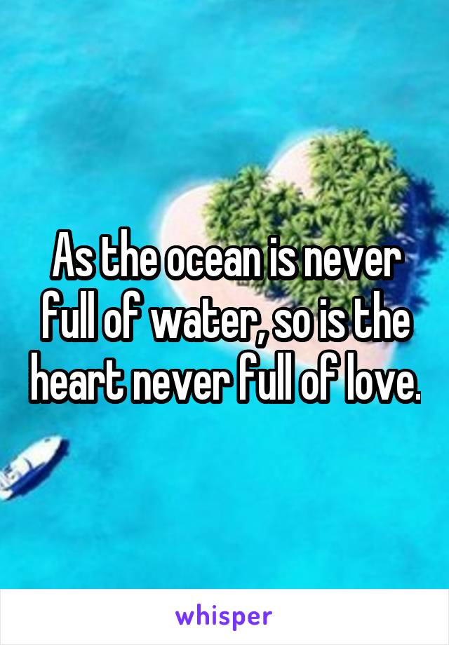 As the ocean is never full of water, so is the heart never full of love.