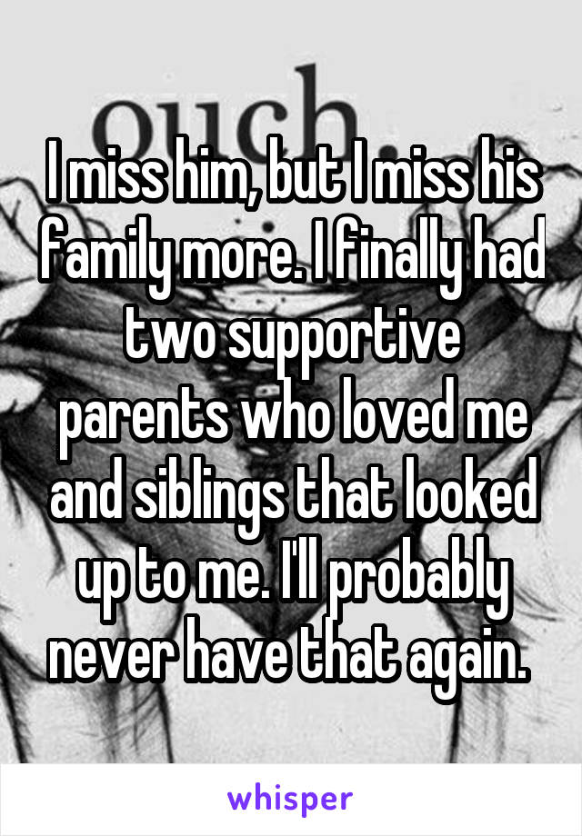 I miss him, but I miss his family more. I finally had two supportive parents who loved me and siblings that looked up to me. I'll probably never have that again.