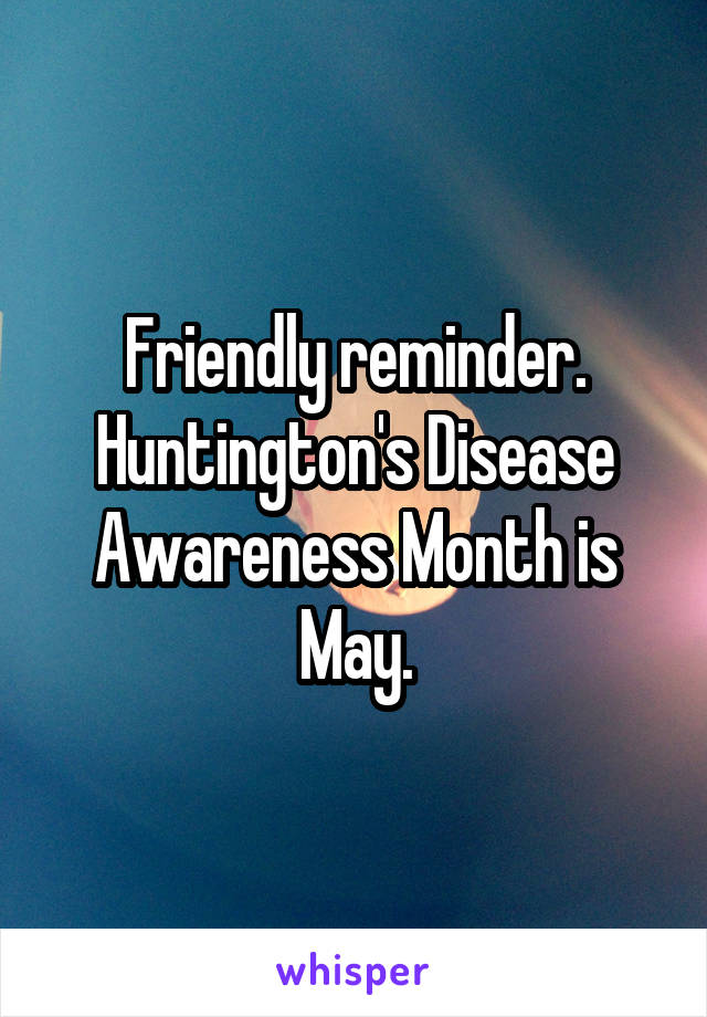 Friendly reminder. Huntington's Disease Awareness Month is May.