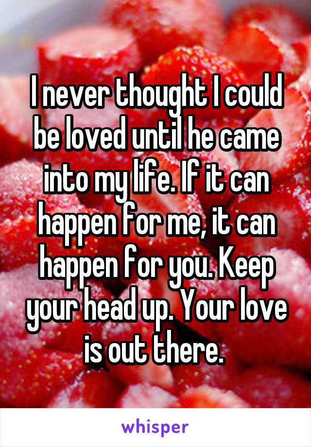 I never thought I could be loved until he came into my life. If it can happen for me, it can happen for you. Keep your head up. Your love is out there.