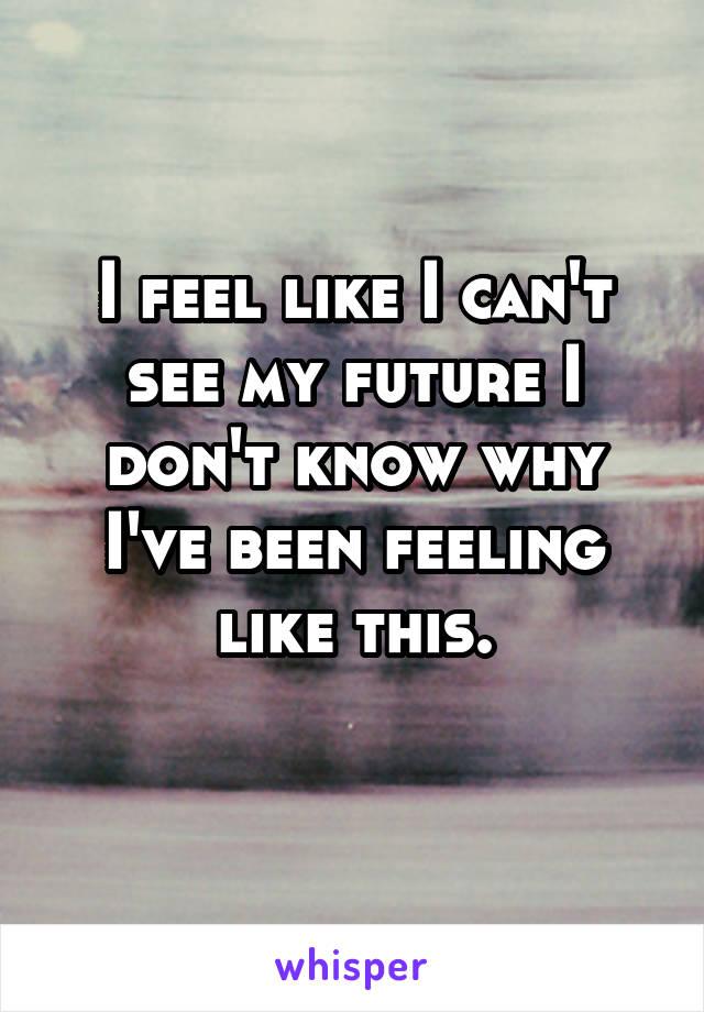 I feel like I can't see my future I don't know why I've been feeling like this.