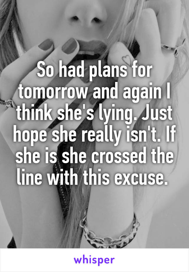 So had plans for tomorrow and again I think she's lying. Just hope she really isn't. If she is she crossed the line with this excuse.