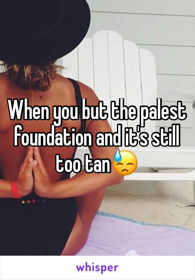 When you but the palest foundation and it's still too tan😓