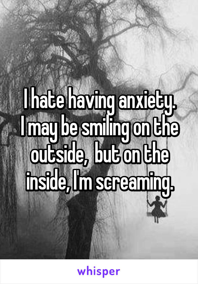 I hate having anxiety. I may be smiling on the outside,  but on the inside, I'm screaming.