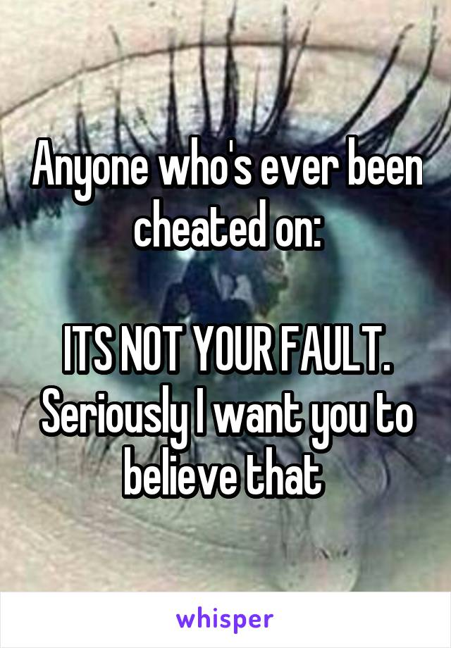 Anyone who's ever been cheated on:  ITS NOT YOUR FAULT. Seriously I want you to believe that