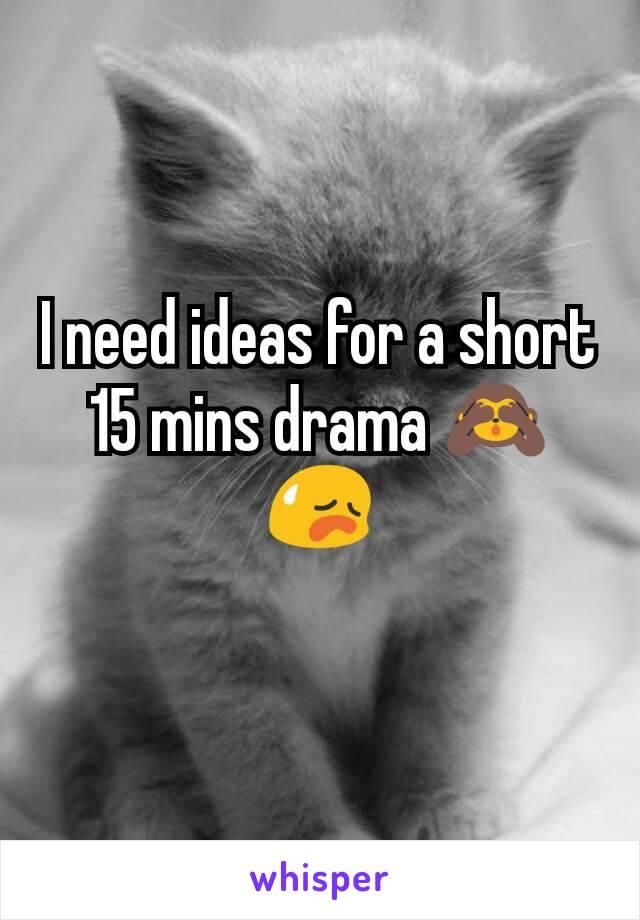 I need ideas for a short 15 mins drama 🙈 😥