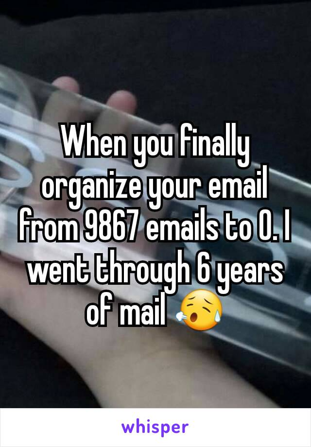 When you finally organize your email from 9867 emails to 0. I went through 6 years of mail 😥