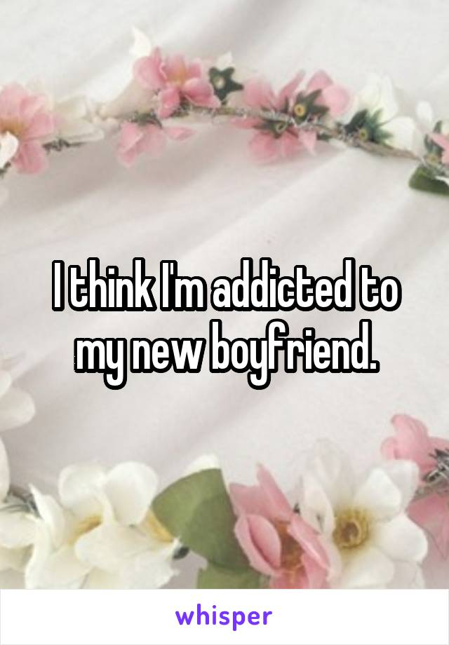 I think I'm addicted to my new boyfriend.