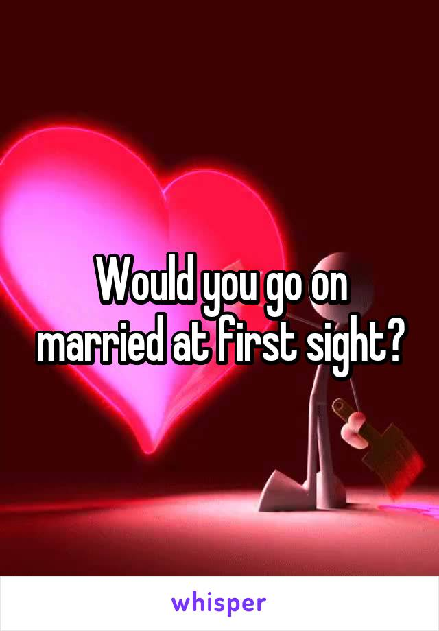 Would you go on married at first sight?