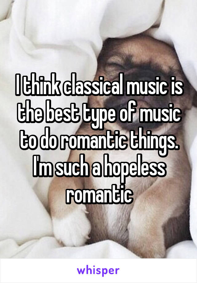 I think classical music is the best type of music to do romantic things. I'm such a hopeless romantic