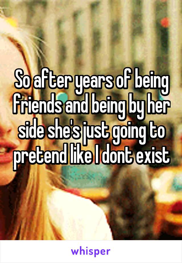 So after years of being friends and being by her side she's just going to pretend like I dont exist