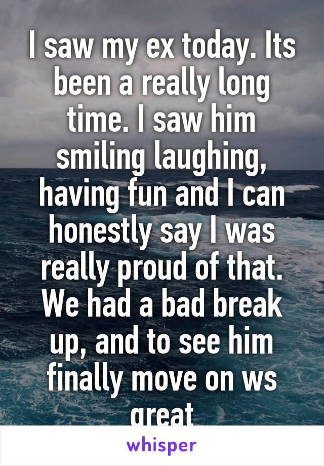 I saw my ex today. Its been a really long time. I saw him smiling laughing, having fun and I can honestly say I was really proud of that. We had a bad break up, and to see him finally move on ws great