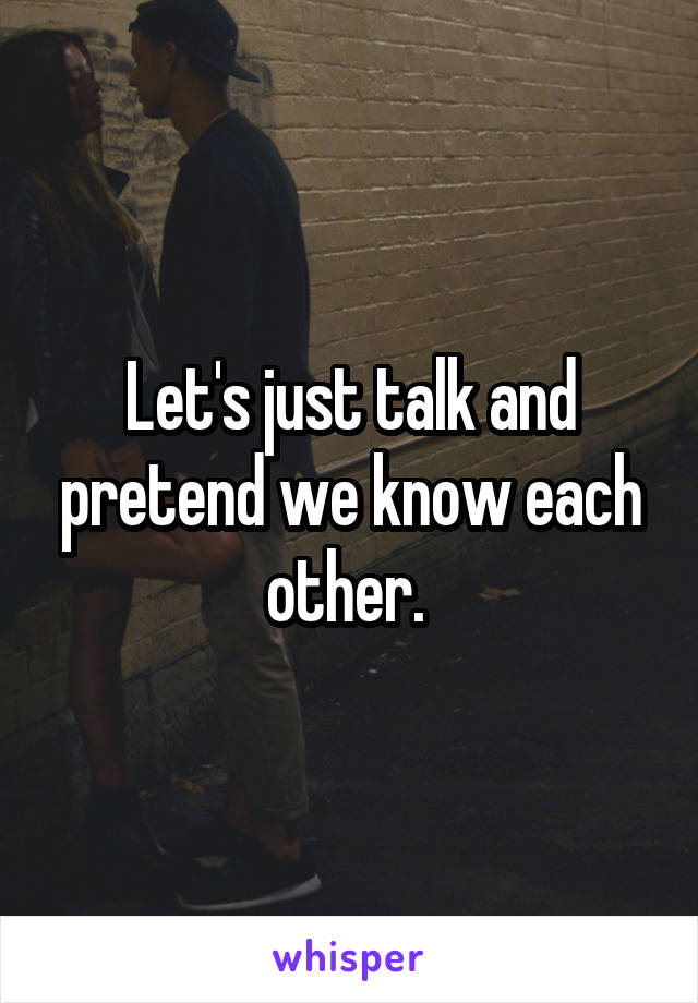 Let's just talk and pretend we know each other.