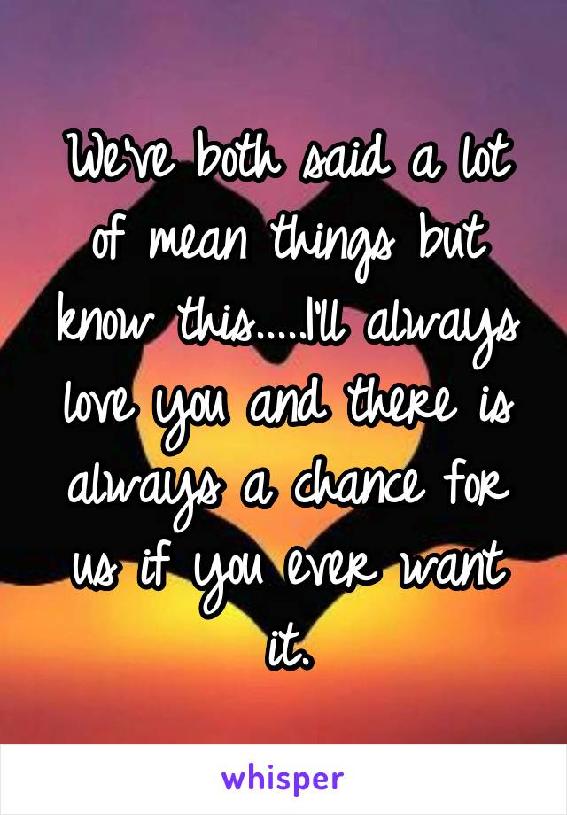 We've both said a lot of mean things but know this.....I'll always love you and there is always a chance for us if you ever want it.