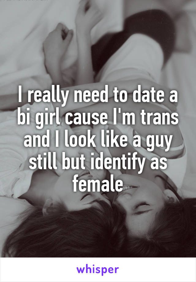 I really need to date a bi girl cause I'm trans and I look like a guy still but identify as female