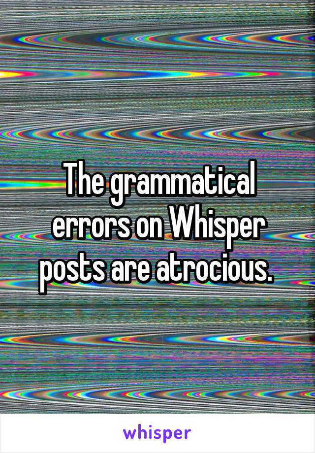 The grammatical errors on Whisper posts are atrocious.