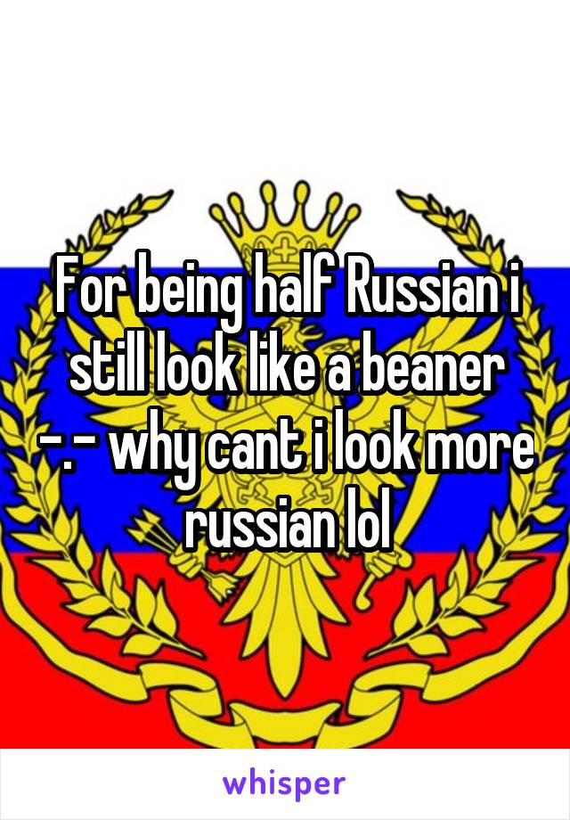 For being half Russian i still look like a beaner -.- why cant i look more russian lol