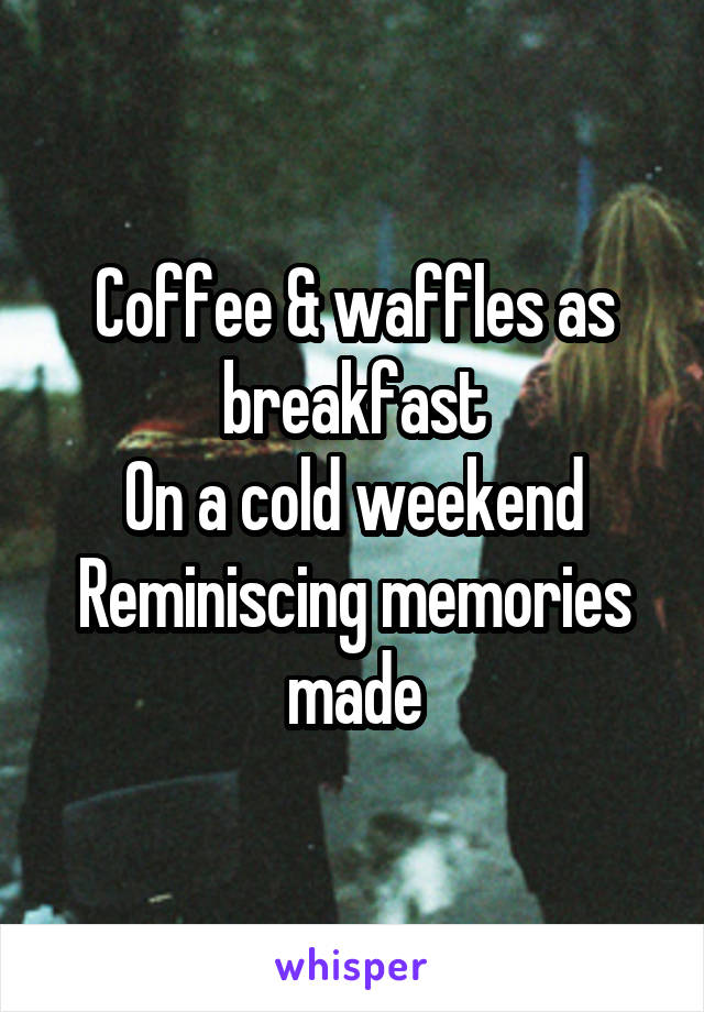 Coffee & waffles as breakfast On a cold weekend Reminiscing memories made