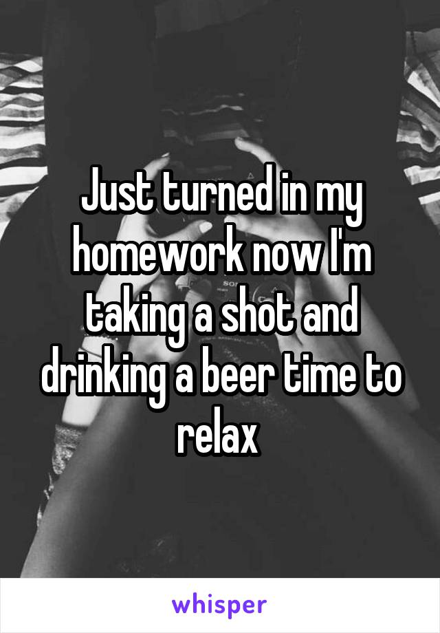Just turned in my homework now I'm taking a shot and drinking a beer time to relax