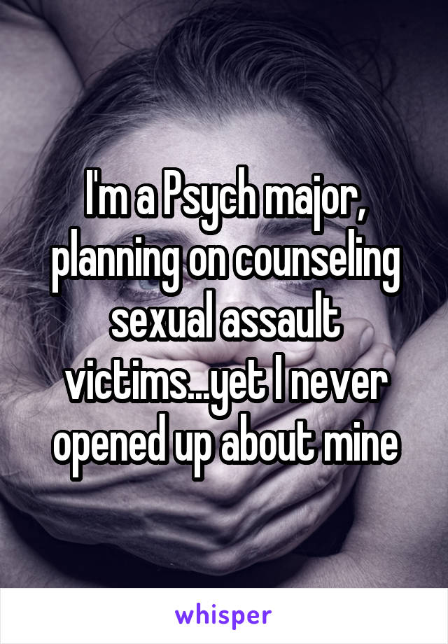I'm a Psych major, planning on counseling sexual assault victims...yet I never opened up about mine