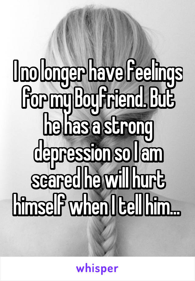 I no longer have feelings for my Boyfriend. But he has a strong depression so I am scared he will hurt himself when I tell him...