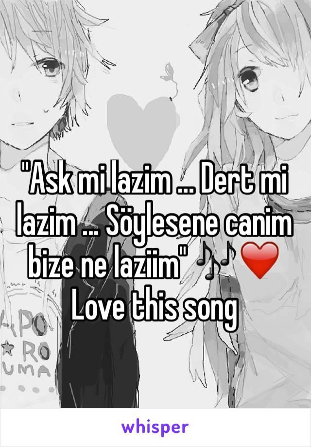 """Ask mi lazim ... Dert mi lazim ... Söylesene canim bize ne laziim"" 🎶❤️ Love this song"