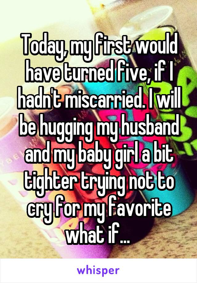 Today, my first would have turned five, if I hadn't miscarried. I will be hugging my husband and my baby girl a bit tighter trying not to cry for my favorite what if...