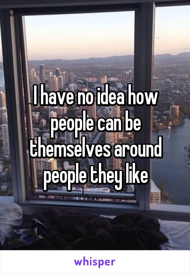 I have no idea how people can be themselves around people they like