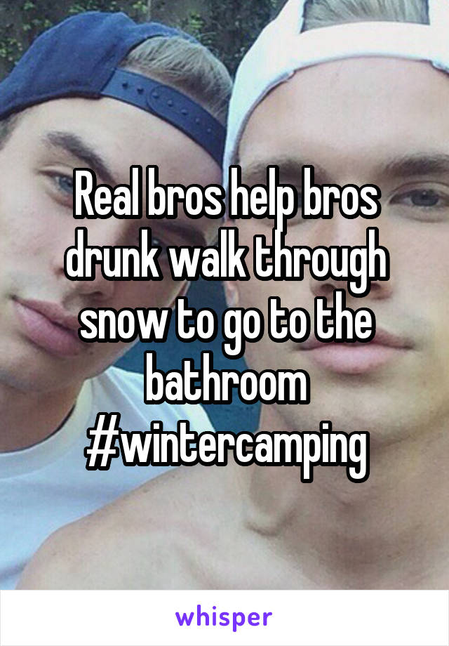 Real bros help bros drunk walk through snow to go to the bathroom #wintercamping