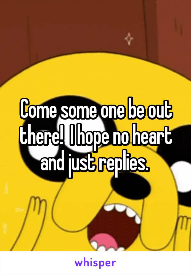 Come some one be out there!  I hope no heart and just replies.