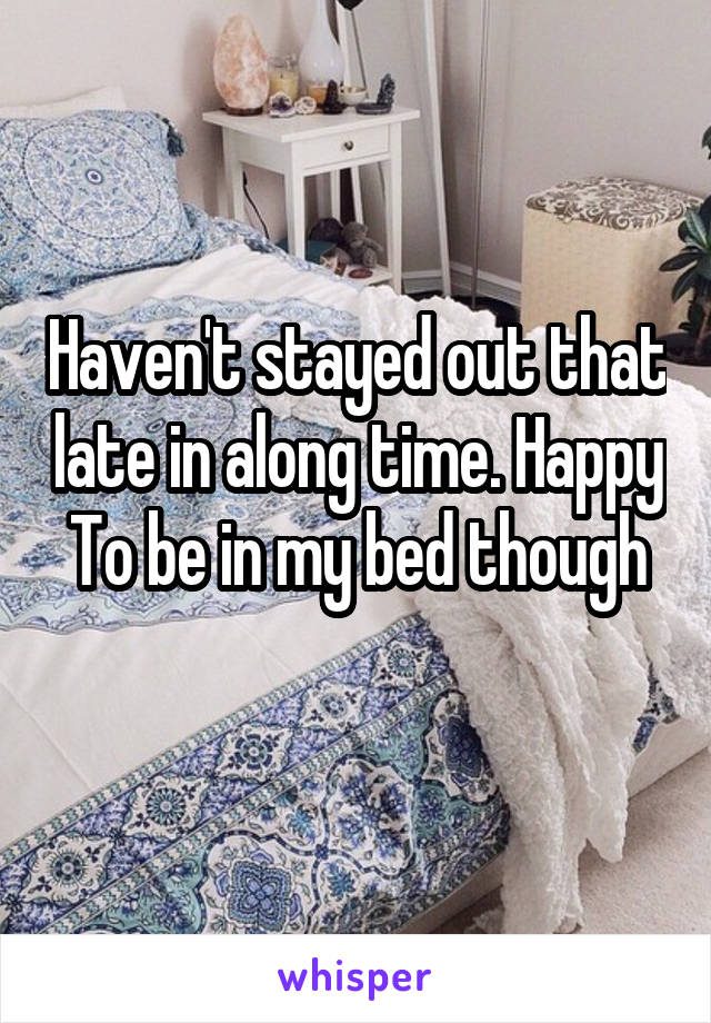 Haven't stayed out that late in along time. Happy To be in my bed though