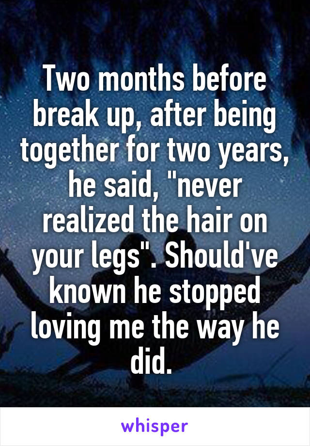 """Two months before break up, after being together for two years, he said, """"never realized the hair on your legs"""". Should've known he stopped loving me the way he did."""